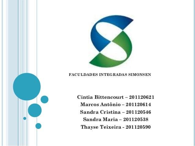 FACULDADES INTEGRADAS SIMONSEN   Cíntia Bittencourt – 201120621    Marcos Antônio – 201120614    Sandra Cristina – 2011205...