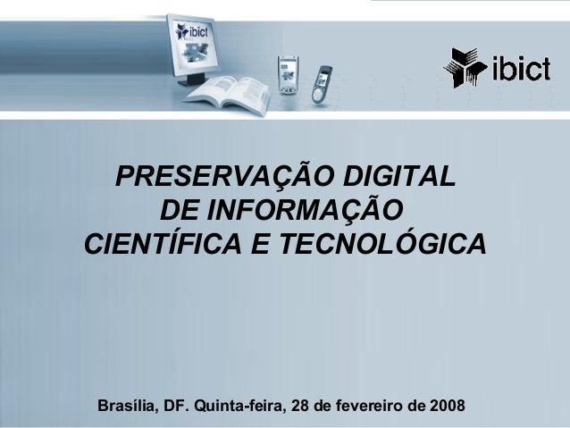 PRESERVAÇÃO DIGITAL DE INFORMAÇÃO CIENTÍFICA E TECNOLÓGICA Brasília, DF. Quinta-feira, 28 de fevereiro de 2008