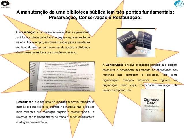 A manutenção de uma biblioteca pública tem três pontos fundamentais: Preservação, Conservação e Restauração: A Preservação...