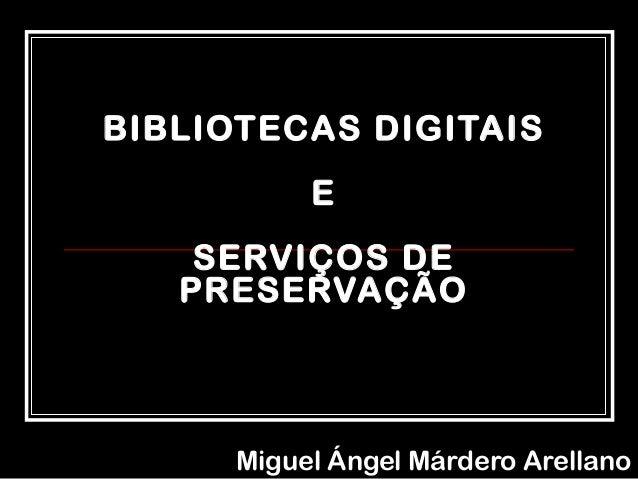 BIBLIOTECAS DIGITAIS E SERVIÇOS DE PRESERVAÇÃO Miguel Ángel Márdero Arellano