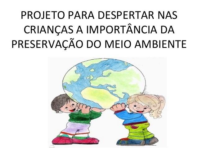 PROJETO PARA DESPERTAR NASCRIANÇAS A IMPORTÂNCIA DAPRESERVAÇÃO DO MEIO AMBIENTE