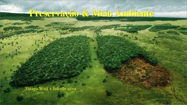 Preservação & Meio Ambiente  Thiago Wirá e Julielle silva