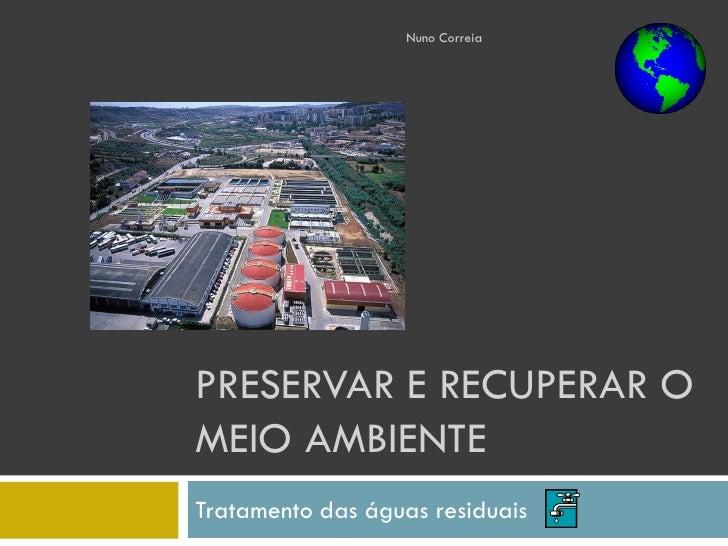 Nuno Correia     PRESERVAR E RECUPERAR O MEIO AMBIENTE Tratamento das águas residuais