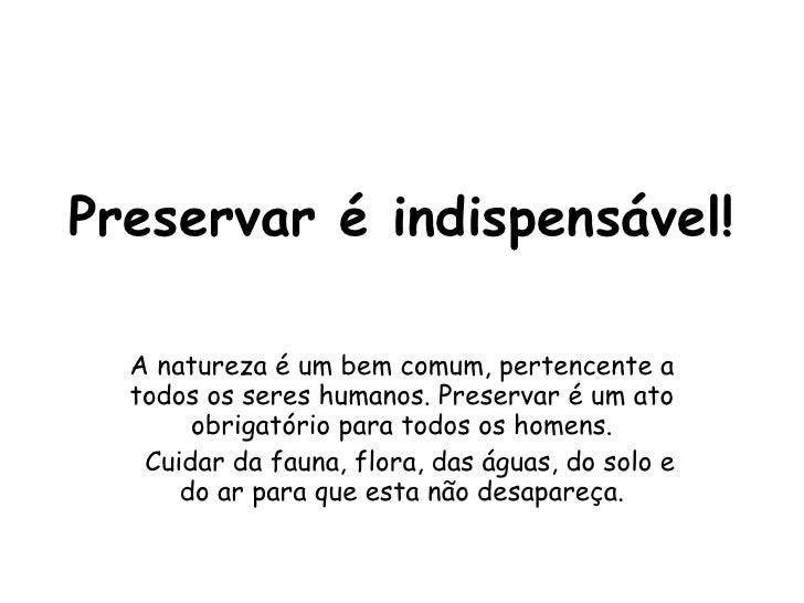 Preservar é indispensável! A natureza é um bem comum, pertencente a todos os seres humanos. Preservar é um ato obrigatório...