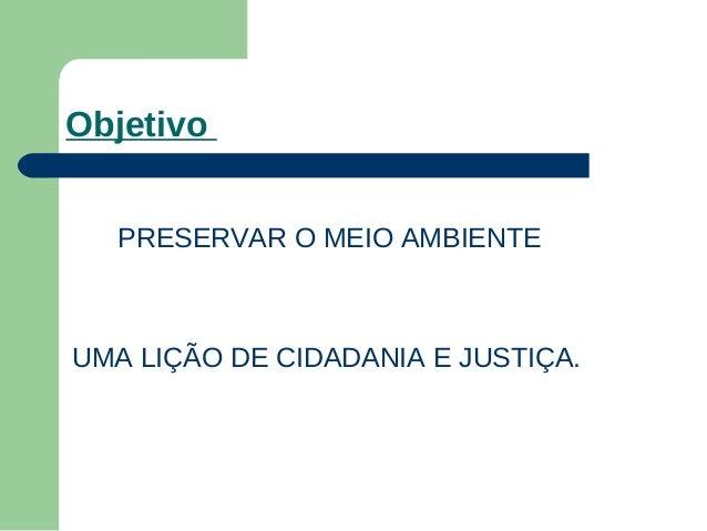 Objetivo PRESERVAR O MEIO AMBIENTE UMA LIÇÃO DE CIDADANIA E JUSTIÇA.