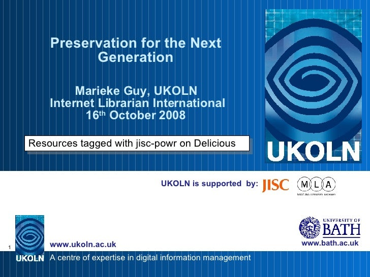 UKOLN is supported  by: Preservation for the Next Generation Marieke Guy, UKOLN  Internet Librarian International 16 th  O...