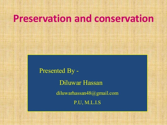 Preservation and conservation Presented By - Diluwar Hassan diluwarhassan48@gmail.com P.U, M.L.I.S