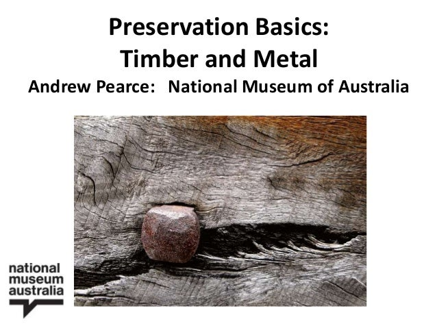 Preservation Basics: Timber and Metal Andrew Pearce: National Museum of Australia