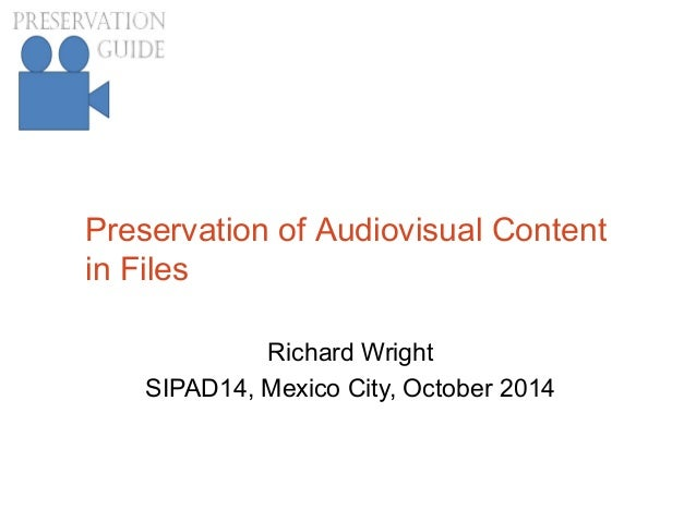 Preservation of Audiovisual Content in Files Richard Wright SIPAD14, Mexico City, October 2014