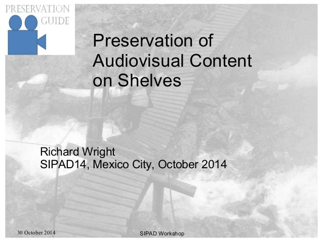 30 October 2014 SIPAD Workshop Preservation of Audiovisual Content on Shelves Richard Wright SIPAD14, Mexico City, October...