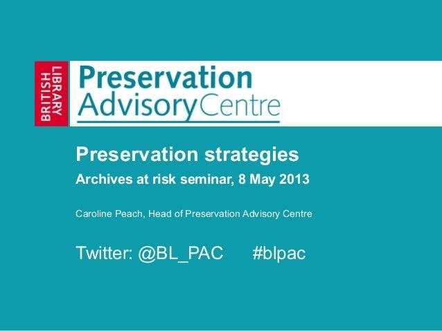 Preservation strategiesArchives at risk seminar, 8 May 2013Caroline Peach, Head of Preservation Advisory CentreTwitter: @B...