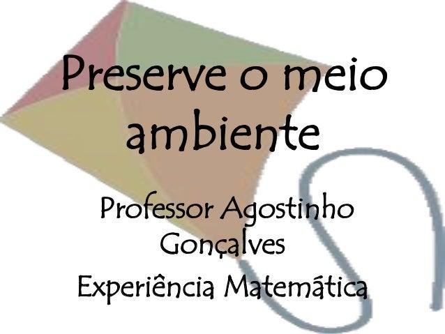 Preserve o meio ambiente Professor Agostinho Gonçalves Experiência Matemática