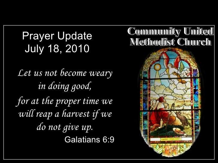 Prayer Update July 18, 2010 <ul><li>Let us not become weary in doing good, </li></ul><ul><li>for at the proper time we wil...