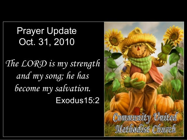 Prayer Update Oct. 31, 2010 The LORD is my strength and my song; he has become my salvation. Exodus15:2