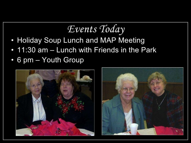 Events Today <ul><li>Holiday Soup Lunch and MAP Meeting </li></ul><ul><li>11:30 am – Lunch with Friends in the Park </li><...