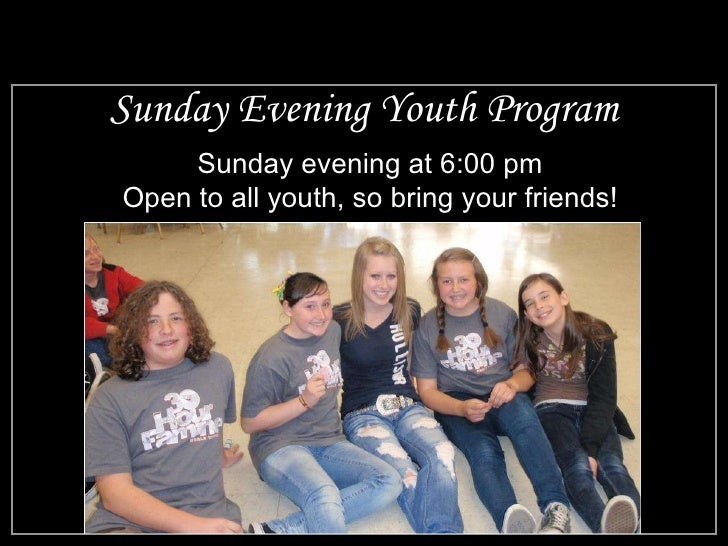 Sunday Evening Youth Program Sunday evening at 6:00 pm Open to all youth, so bring your friends!