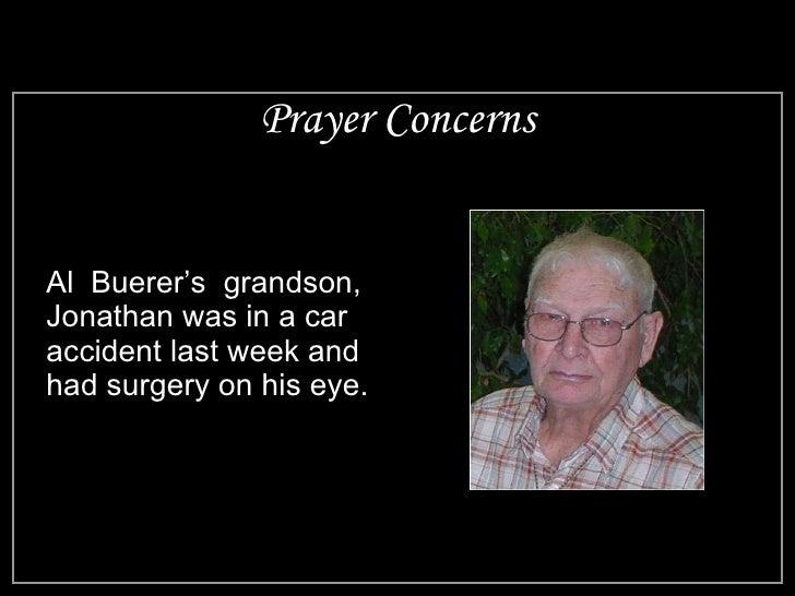 Prayer Concerns <ul><li>Al  Buerer's  grandson, Jonathan was in a car accident last week and had surgery on his eye. </li>...