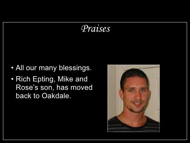 Praises <ul><li>All our many blessings. </li></ul><ul><li>Rich Epting, Mike and Rose's son, has moved back to Oakdale. </l...