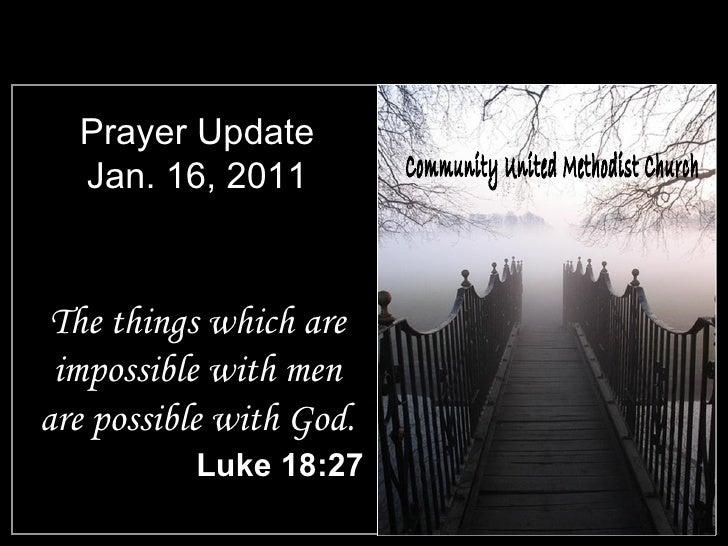 Prayer Update Jan. 16, 2011 <ul><li>The things which are impossible with men are possible with God. </li></ul><ul><li>Luke...