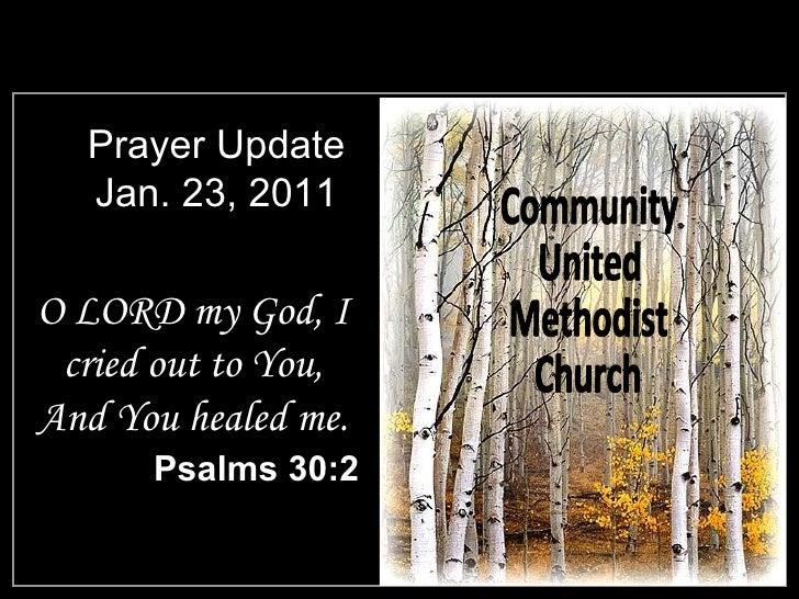 Prayer Update Jan. 23, 2011 <ul><li>O LORD my God, I cried out to You, And You healed me. </li></ul><ul><li>Psalms 30:2 </...