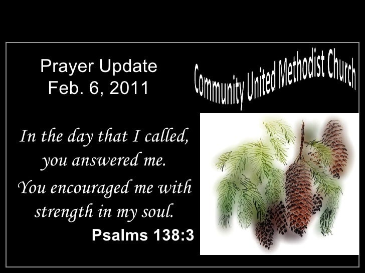 Prayer Update Feb. 6, 2011 <ul><li>In the day that I called, you answered me. </li></ul><ul><li>You encouraged me with str...