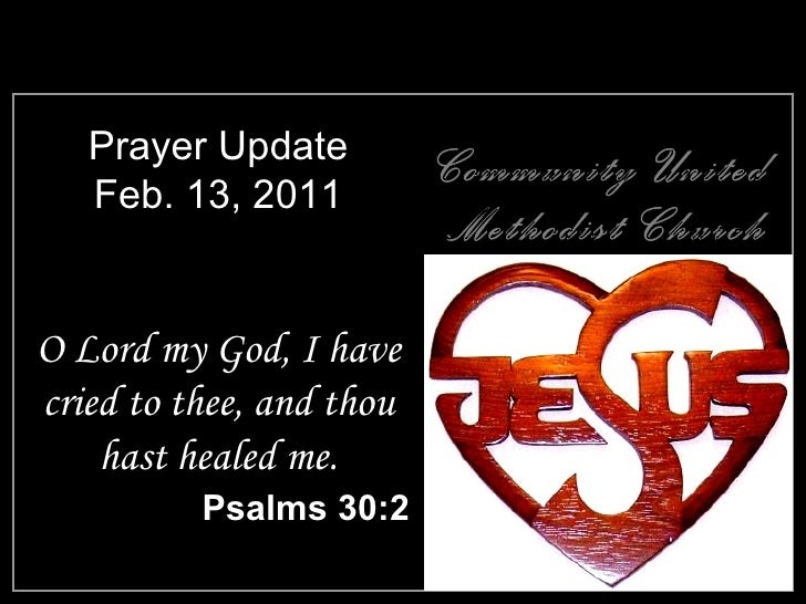 Prayer Update Feb. 13, 2011 <ul><li>O Lord my God, I have cried to thee, and thou hast healed me. </li></ul><ul><li>Psalms...