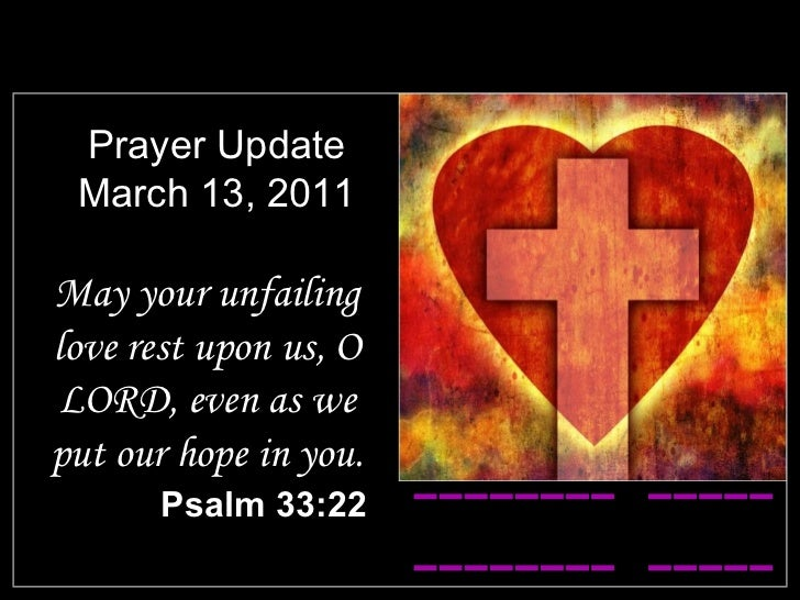 Prayer Update March 13, 2011 <ul><li>May your unfailing love rest upon us, O LORD, even as we put our hope in you. </li></...