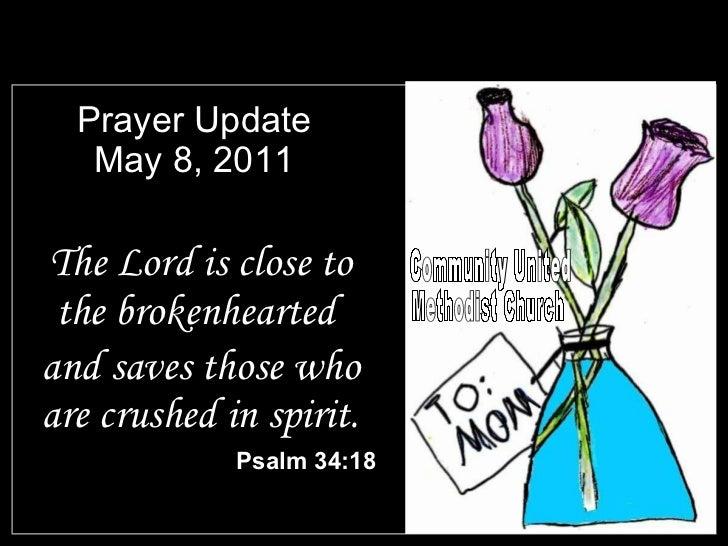 Prayer Update May 8, 2011 <ul><li>The Lord is close to the brokenhearted  </li></ul><ul><li>and saves those who are crushe...