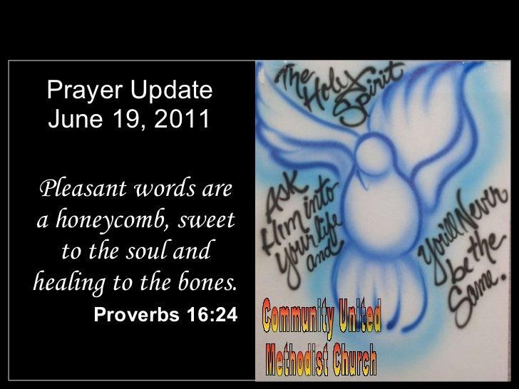 Prayer Update June 19, 2011 <ul><li>Pleasant words are a honeycomb, sweet to the soul and healing to the bones. </li></ul>...