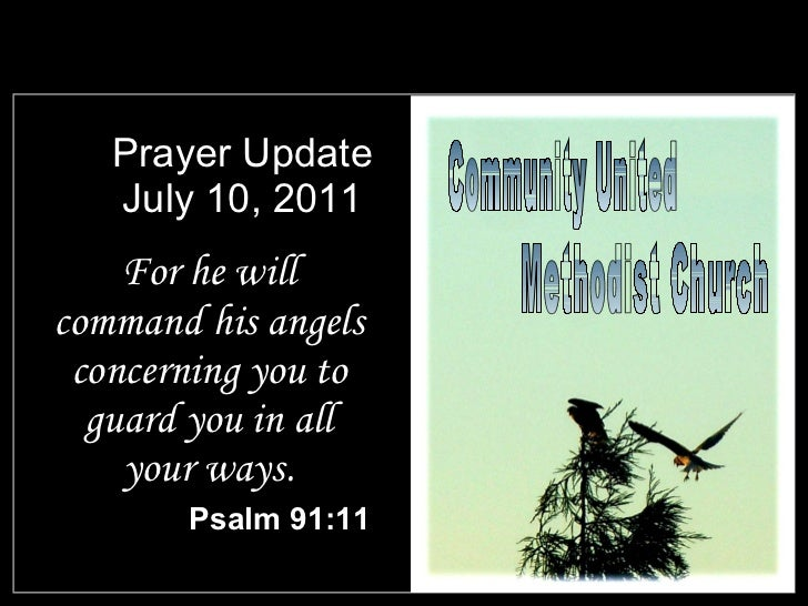 Prayer Update July 10, 2011 <ul><li>For he will command his angels concerning you to guard you in all your ways. </li></ul...