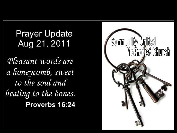 Prayer Update Aug 21, 2011 <ul><li>Pleasant words are a honeycomb, sweet to the soul and healing to the bones. </li></ul><...