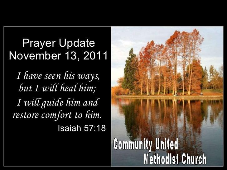 Prayer Update November 13, 2011 <ul><li>I have seen his ways, but I will heal him; </li></ul><ul><li>I will guide him and ...