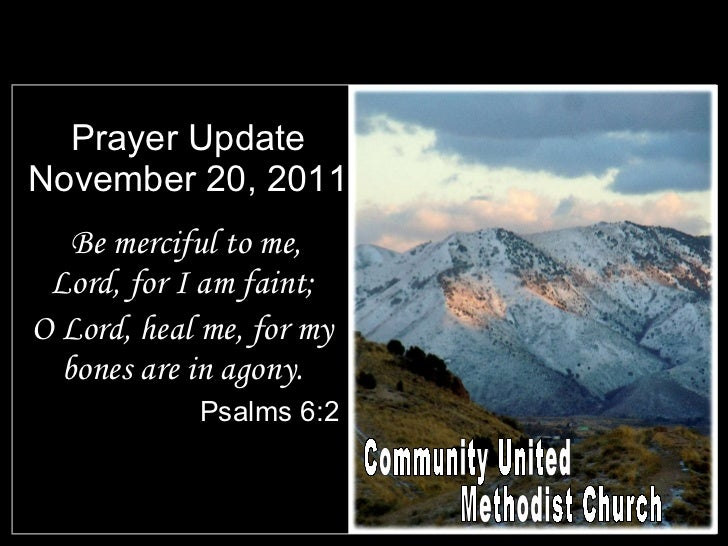 Prayer Update November 20, 2011 <ul><li>Be merciful to me, Lord, for I am faint; </li></ul><ul><li>O Lord, heal me, for my...