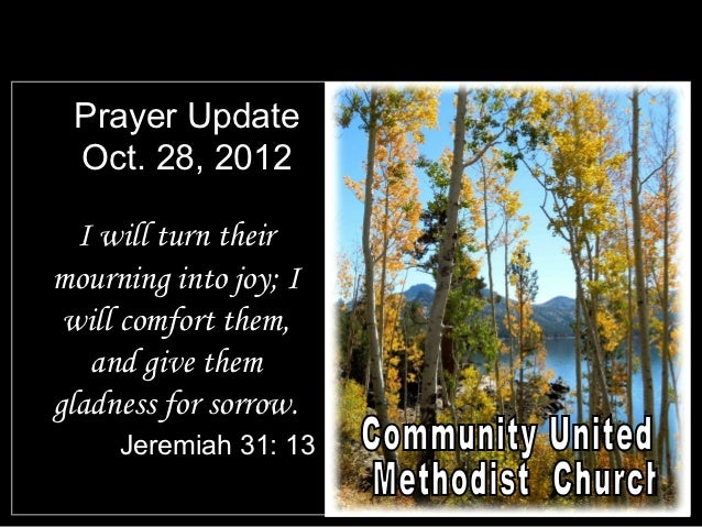 Prayer Update Oct. 28, 2012  I will turn theirmourning into joy; I will comfort them,   and give themgladness for sorrow. ...
