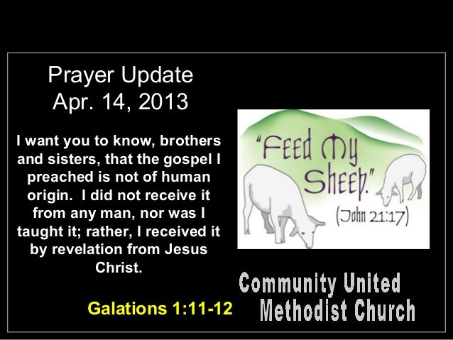 Prayer UpdateApr. 14, 2013I want you to know, brothersand sisters, that the gospel Ipreached is not of humanorigin. I did ...