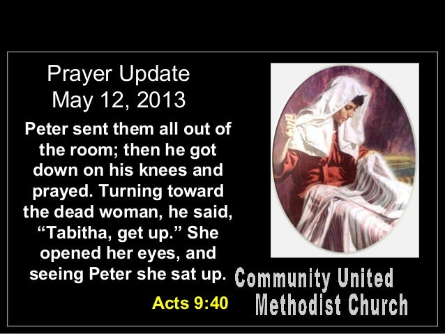 Prayer UpdateMay 12, 2013Peter sent them all out ofthe room; then he gotdown on his knees andprayed. Turning towardthe dea...