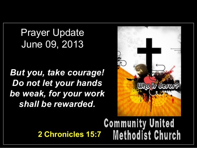 Prayer UpdateJune 09, 2013But you, take courage!Do not let your handsbe weak, for your workshall be rewarded.2 Chronicles ...