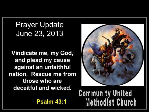 Prayer Update June 23, 2013 Vindicate me, my God, and plead my cause against an unfaithful nation. Rescue me from those wh...