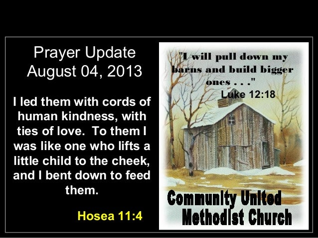 Prayer Update August 04, 2013 I led them with cords of human kindness, with ties of love. To them I was like one who lifts...