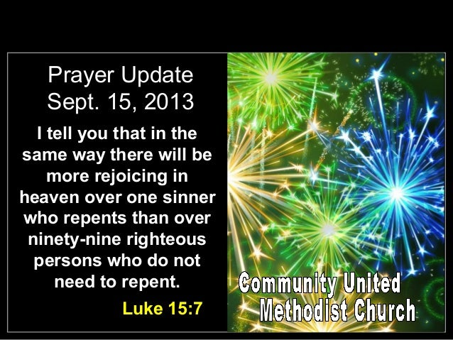 Prayer Update Sept. 15, 2013 I tell you that in the same way there will be more rejoicing in heaven over one sinner who re...