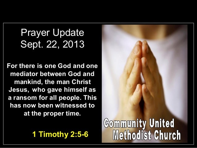 Prayer Update Sept. 22, 2013 For there is one God and one mediator between God and mankind, the man Christ Jesus, who gave...