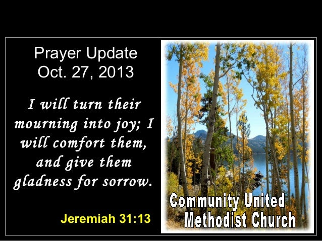 Prayer Update Oct. 27, 2013 I will turn their mourning into joy; I will comfort them, and give them gladness for sorrow. J...