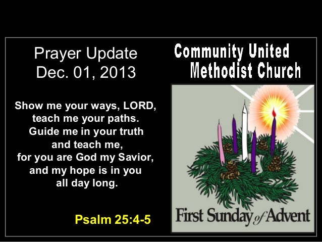 Prayer Update Dec. 01, 2013 Show me your ways, LORD, teach me your paths. Guide me in your truth and teach me, for you are...