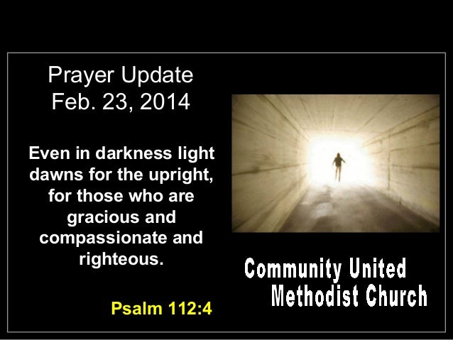 Prayer Update Feb. 23, 2014 Even in darkness light dawns for the upright, for those who are gracious and compassionate and...