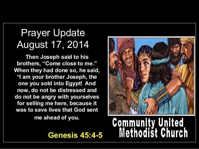 "Prayer Update August 17, 2014 Then Joseph said to his brothers, ""Come close to me."" When they had done so, he said, ""I am ..."