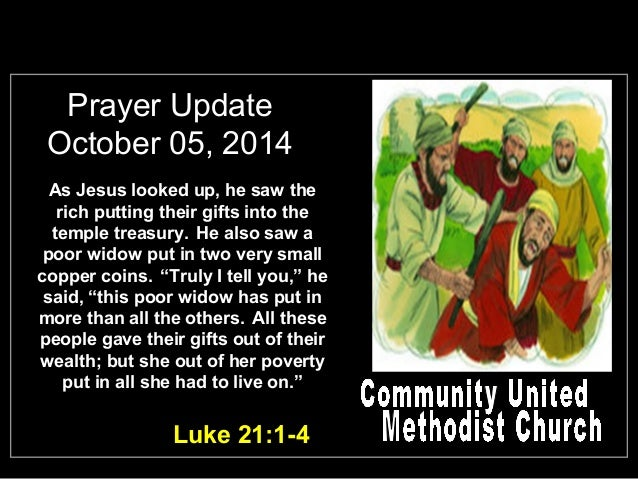 Prayer Update  October 05, 2014  As Jesus looked up, he saw the  rich putting their gifts into the  temple treasury. He al...