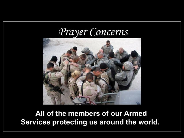 Prayer Concerns  All of the members of our Armed  Services protecting us around the world.