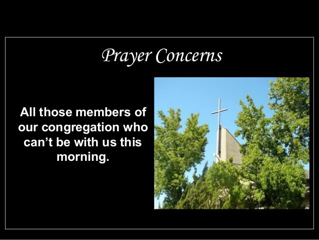 Prayer Concerns  All those members of  our congregation who  can't be with us this  morning.