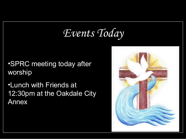 Events Today  •SPRC meeting today after  worship  •Lunch with Friends at  12:30pm at the Oakdale City  Annex