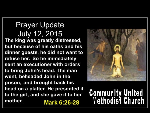 Prayer Update July 12, 2015 Mark 6:26-28 The king was greatly distressed, but because of his oaths and his dinner guests, ...